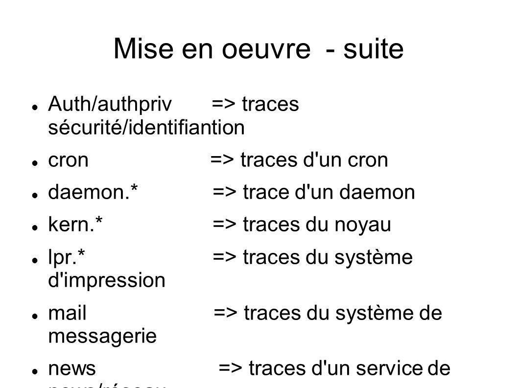 Mise en oeuvre - suite Auth/authpriv => traces sécurité/identifiantion. cron => traces d un cron.