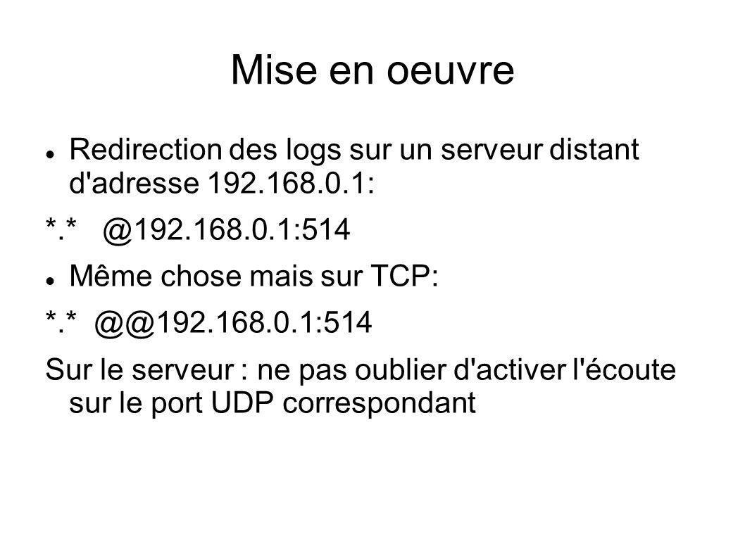 Mise en oeuvre Redirection des logs sur un serveur distant d adresse 192.168.0.1: *.* @192.168.0.1:514.