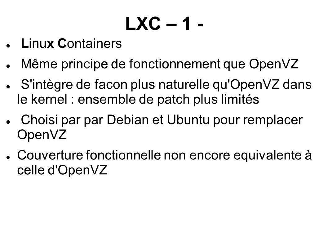 LXC – 1 - Linux Containers Même principe de fonctionnement que OpenVZ