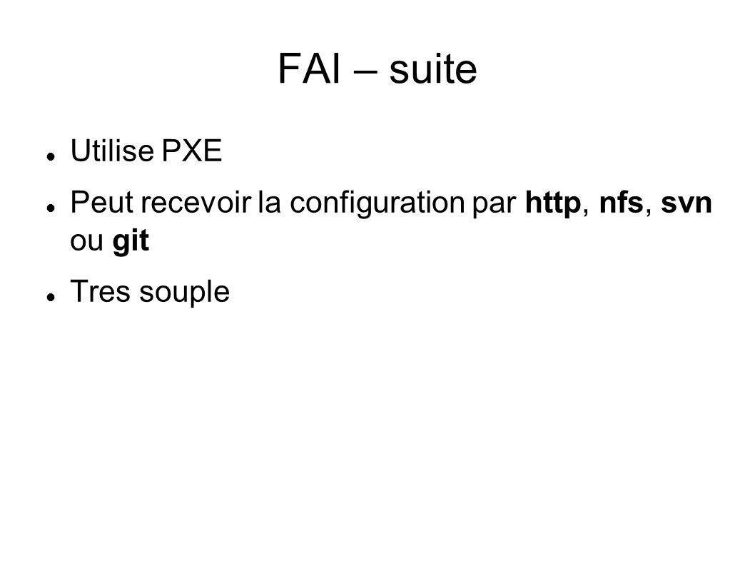 FAI – suite Utilise PXE Peut recevoir la configuration par http, nfs, svn ou git Tres souple
