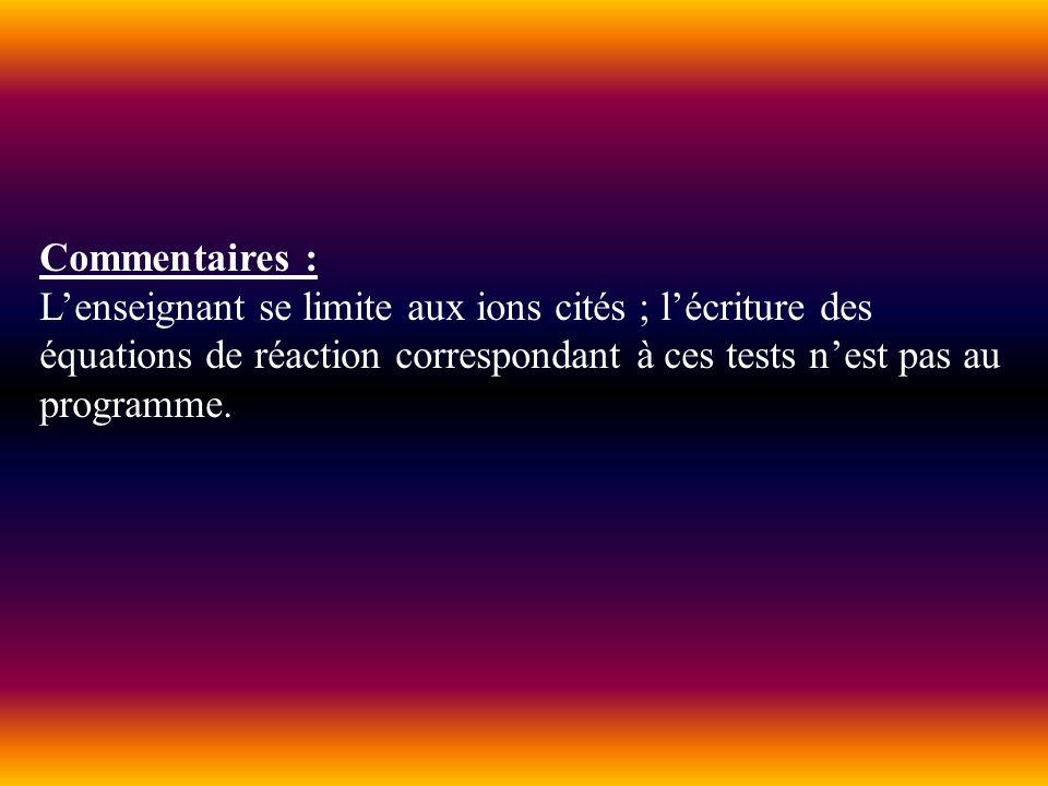 Commentaires : L'enseignant se limite aux ions cités ; l'écriture des équations de réaction correspondant à ces tests n'est pas au programme.