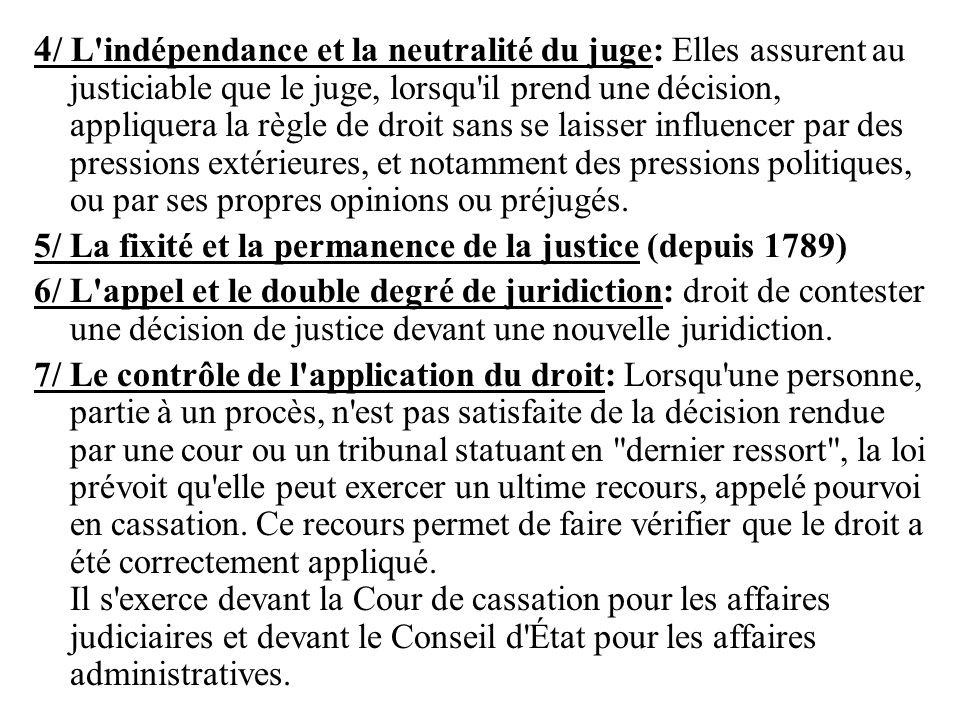 4/ L indépendance et la neutralité du juge: Elles assurent au justiciable que le juge, lorsqu il prend une décision, appliquera la règle de droit sans se laisser influencer par des pressions extérieures, et notamment des pressions politiques, ou par ses propres opinions ou préjugés.
