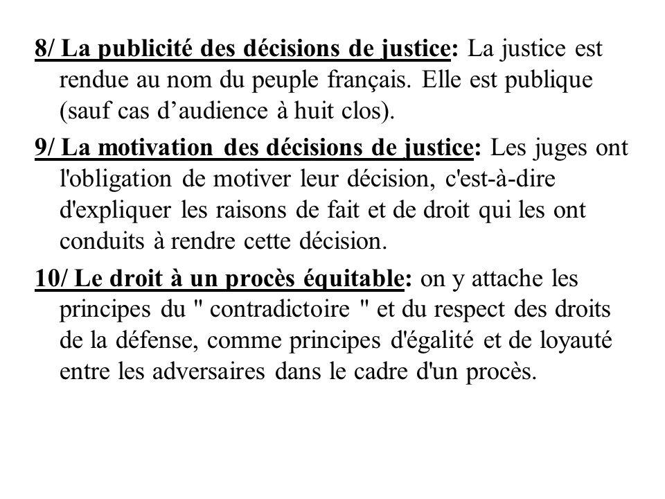 8/ La publicité des décisions de justice: La justice est rendue au nom du peuple français. Elle est publique (sauf cas d'audience à huit clos).