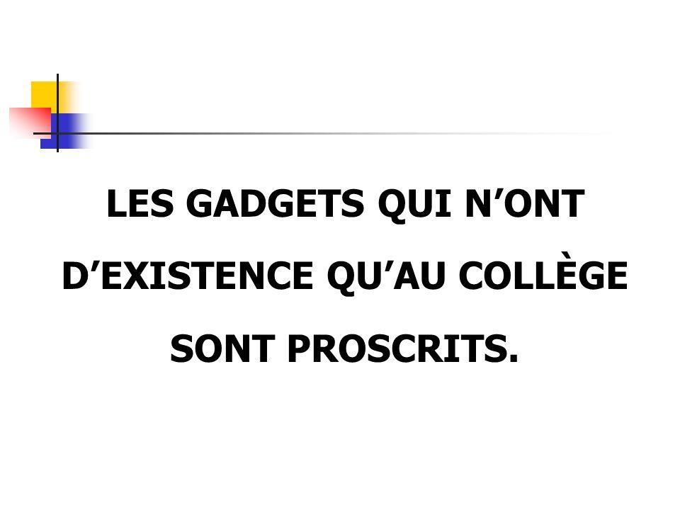 LES GADGETS QUI N'ONT D'EXISTENCE QU'AU COLLÈGE SONT PROSCRITS.