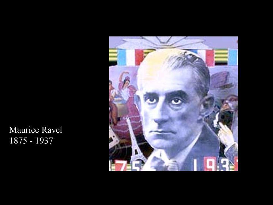 Maurice Ravel (1875 - 1937) Maurice Ravel 1875 - 1937
