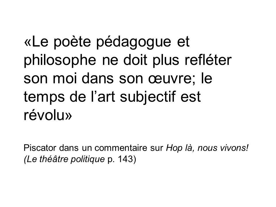 «Le poète pédagogue et philosophe ne doit plus refléter son moi dans son œuvre; le temps de l'art subjectif est révolu» Piscator dans un commentaire sur Hop là, nous vivons.