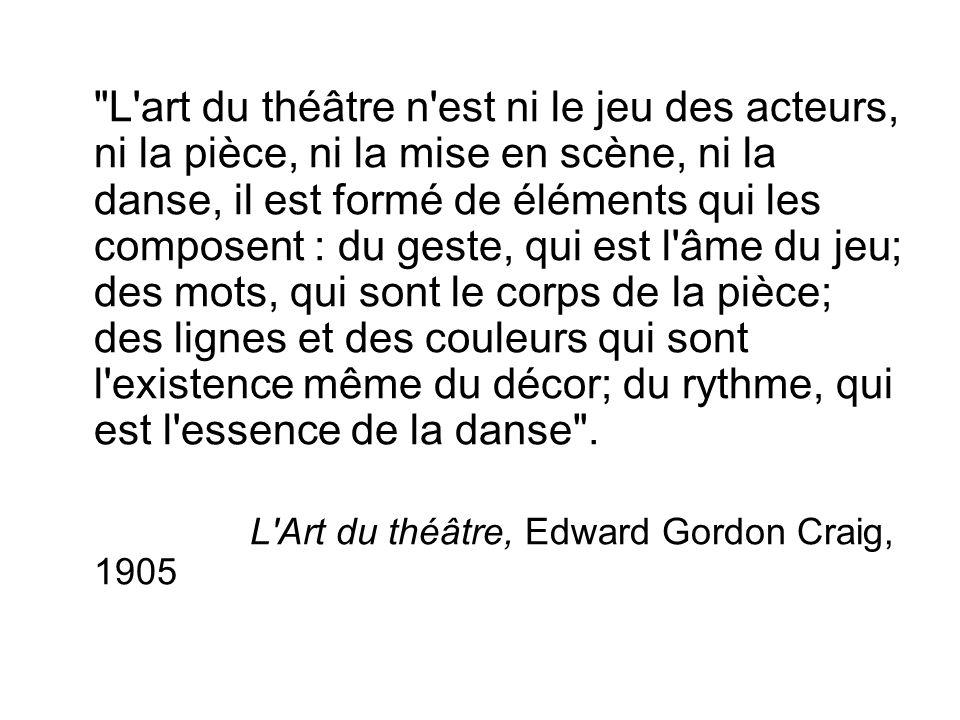 L art du théâtre n est ni le jeu des acteurs, ni la pièce, ni la mise en scène, ni la danse, il est formé de éléments qui les composent : du geste, qui est l âme du jeu; des mots, qui sont le corps de la pièce; des lignes et des couleurs qui sont l existence même du décor; du rythme, qui est l essence de la danse .