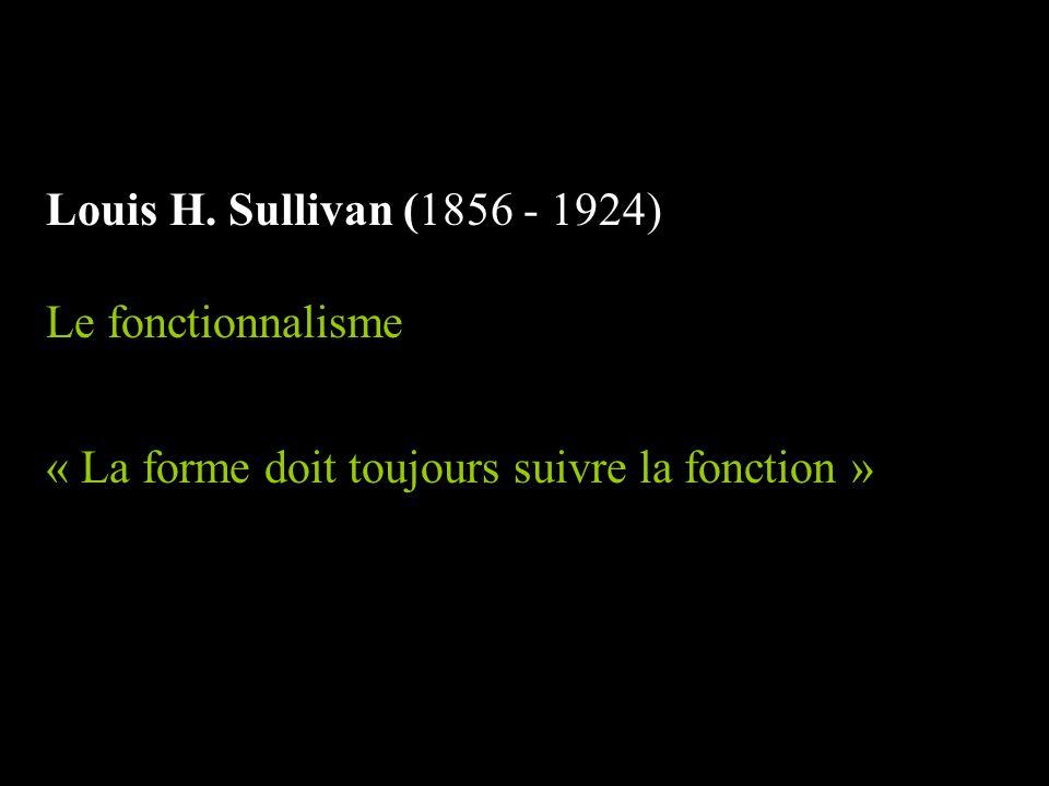 Louis H. Sullivan (1856 - 1924) Le fonctionnalisme « La forme doit toujours suivre la fonction »