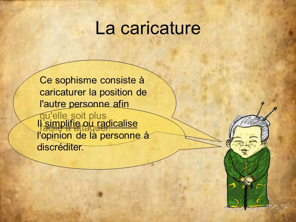 La caricature Ce sophisme consiste à caricaturer la position de l autre personne afin qu elle soit plus.