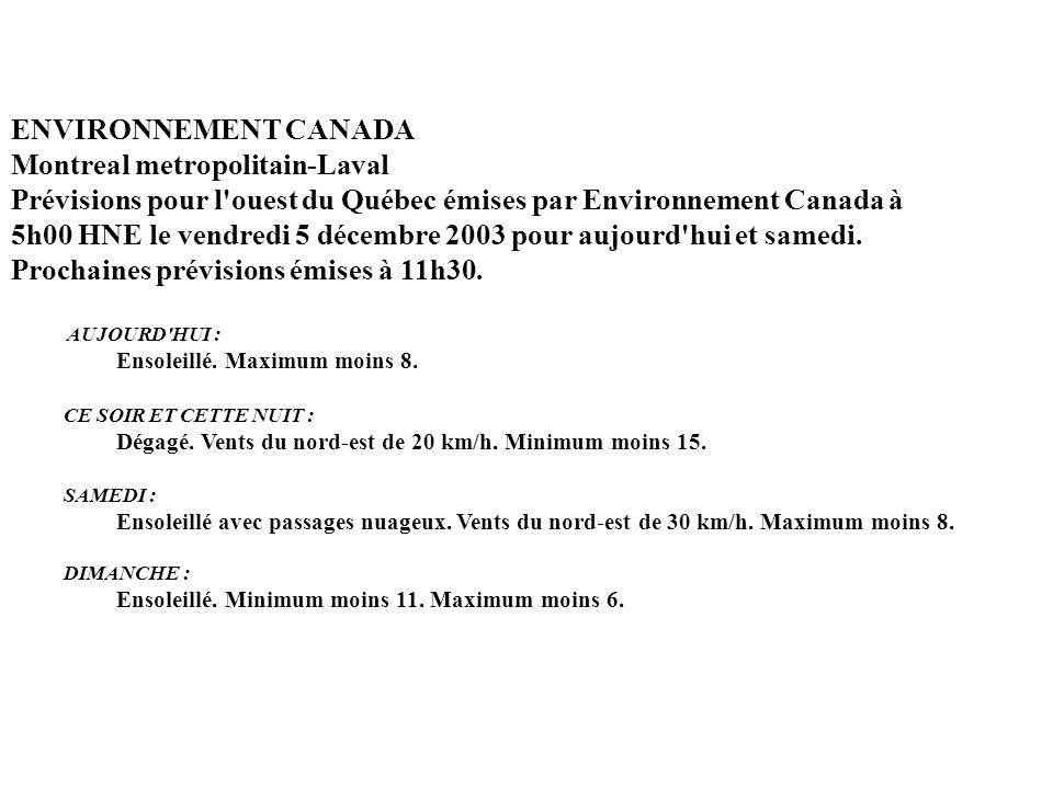 ENVIRONNEMENT CANADA Montreal metropolitain-Laval Prévisions pour l ouest du Québec émises par Environnement Canada à 5h00 HNE le vendredi 5 décembre 2003 pour aujourd hui et samedi. Prochaines prévisions émises à 11h30.