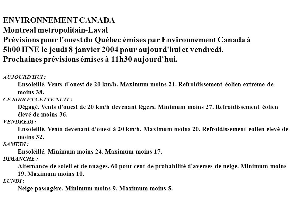 ENVIRONNEMENT CANADA Montreal metropolitain-Laval Prévisions pour l ouest du Québec émises par Environnement Canada à 5h00 HNE le jeudi 8 janvier 2004 pour aujourd hui et vendredi. Prochaines prévisions émises à 11h30 aujourd hui.