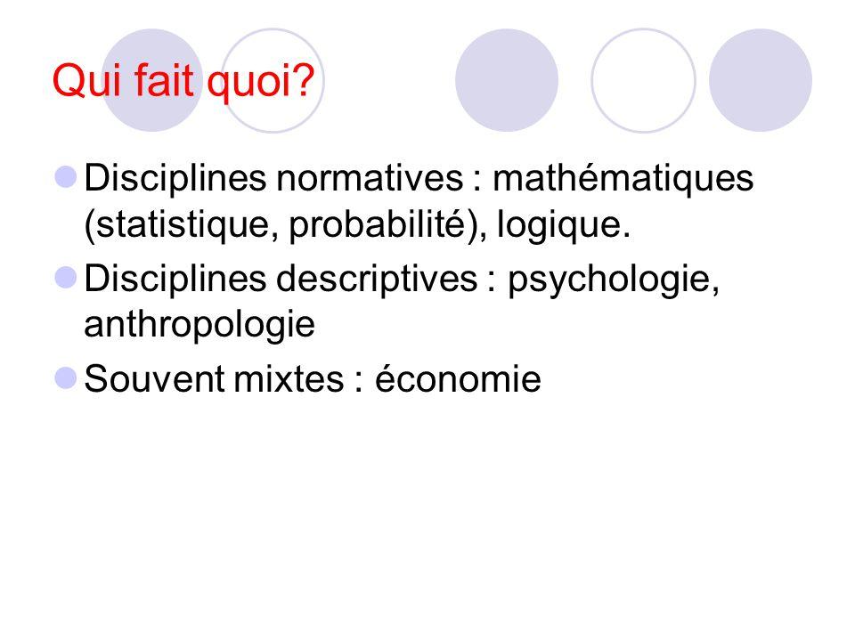 Qui fait quoi Disciplines normatives : mathématiques (statistique, probabilité), logique. Disciplines descriptives : psychologie, anthropologie.