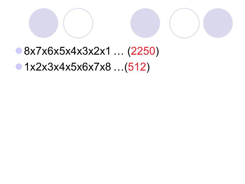 8x7x6x5x4x3x2x1 … (2250) 1x2x3x4x5x6x7x8 …(512)