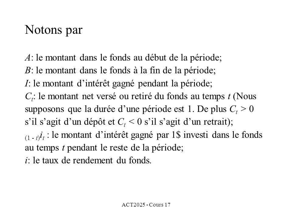 Notons par A: le montant dans le fonds au début de la période; B: le montant dans le fonds à la fin de la période; I: le montant d'intérêt gagné pendant la période; Ct: le montant net versé ou retiré du fonds au temps t (Nous supposons que la durée d'une période est 1. De plus Ct > 0 s'il s'agit d'un dépôt et Ct < 0 s'il s'agit d'un retrait); (1 - t)it : le montant d'intérêt gagné par 1$ investi dans le fonds au temps t pendant le reste de la période; i: le taux de rendement du fonds.