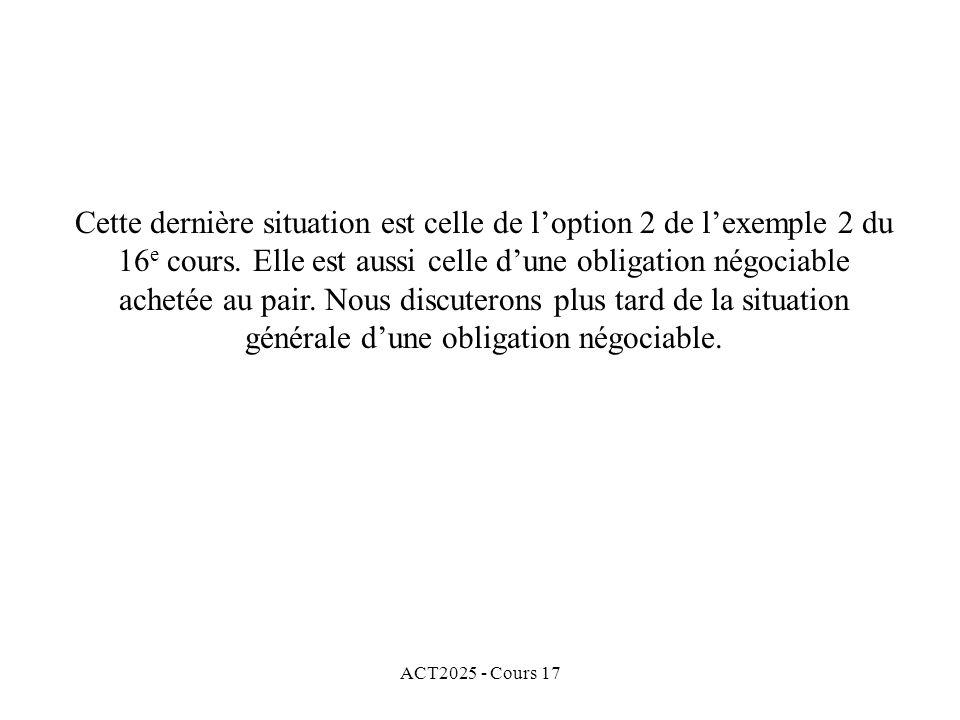 Cette dernière situation est celle de l'option 2 de l'exemple 2 du 16e cours. Elle est aussi celle d'une obligation négociable achetée au pair. Nous discuterons plus tard de la situation générale d'une obligation négociable.