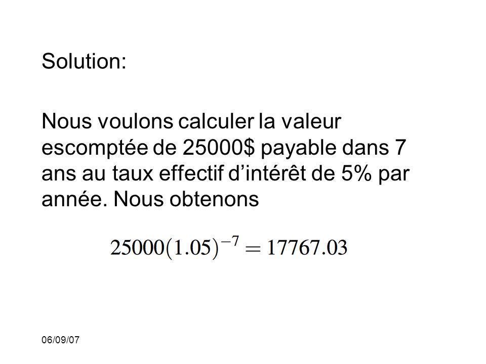 Solution: Nous voulons calculer la valeur escomptée de 25000$ payable dans 7 ans au taux effectif d'intérêt de 5% par année. Nous obtenons.