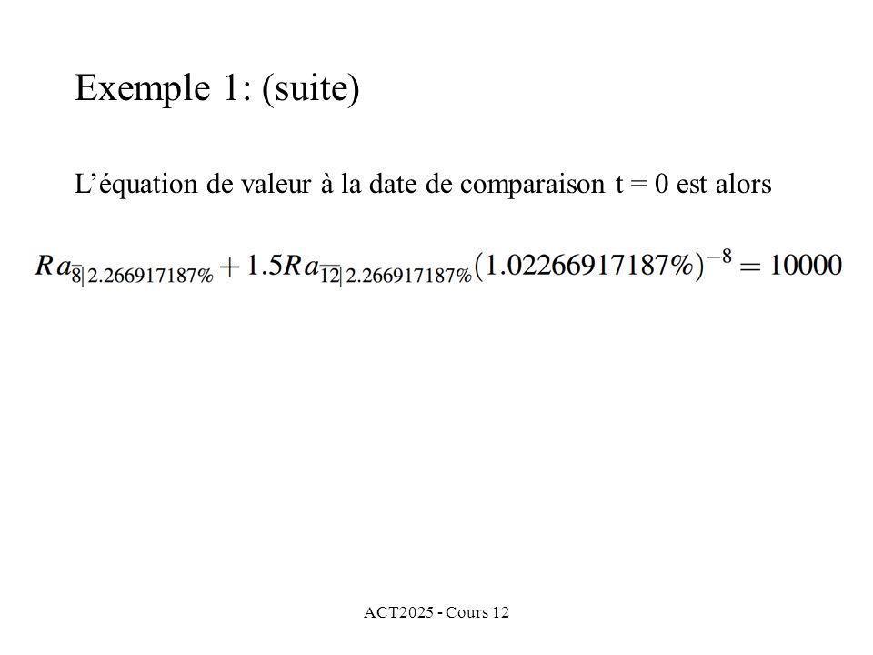 Exemple 1: (suite) L'équation de valeur à la date de comparaison t = 0 est alors ACT2025 - Cours 12