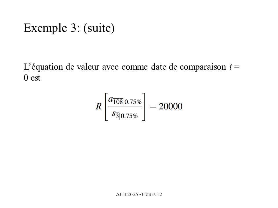 Exemple 3: (suite) L'équation de valeur avec comme date de comparaison t = 0 est ACT2025 - Cours 12
