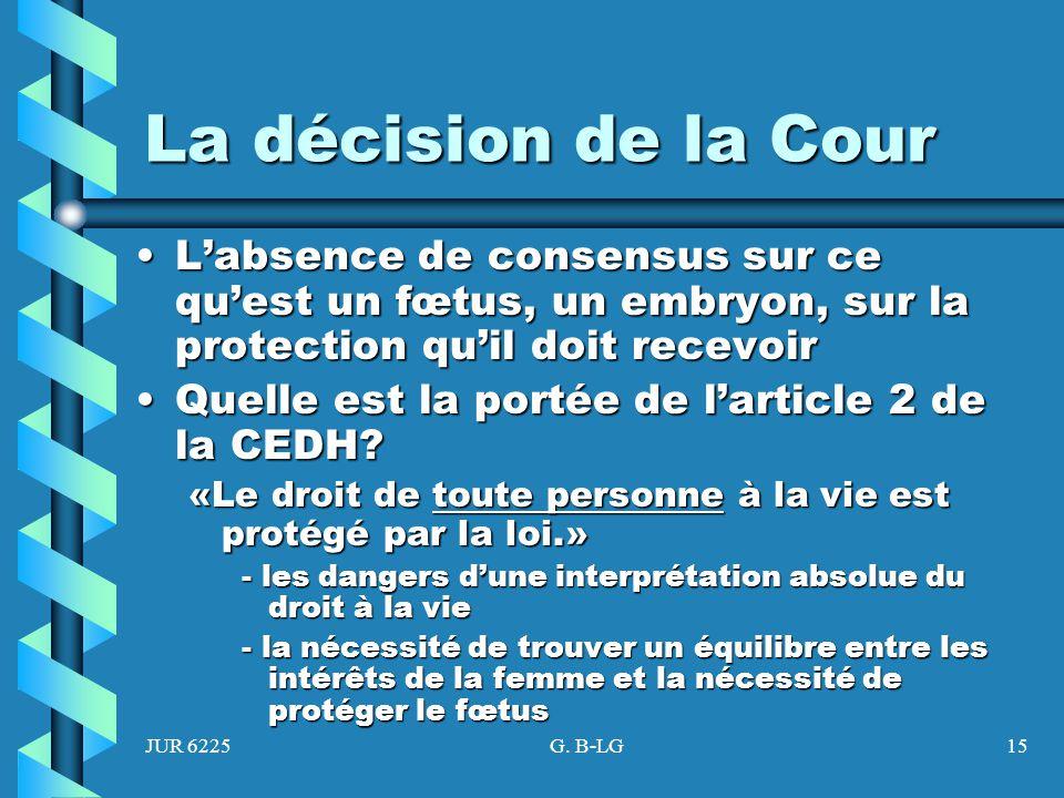 La décision de la Cour L'absence de consensus sur ce qu'est un fœtus, un embryon, sur la protection qu'il doit recevoir.