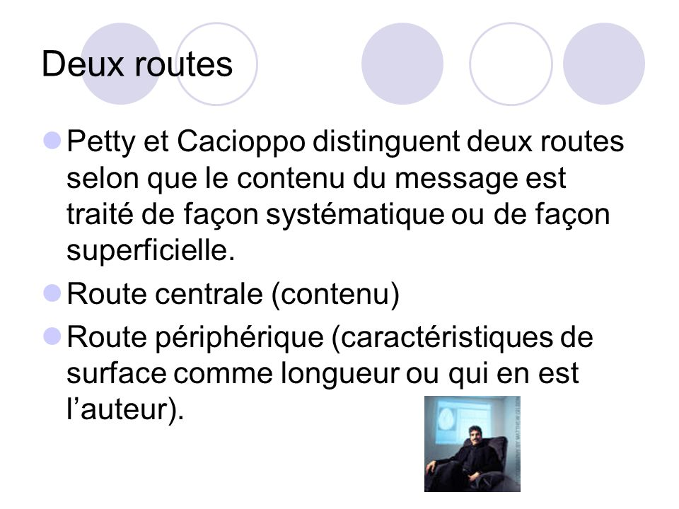 Deux routes Petty et Cacioppo distinguent deux routes selon que le contenu du message est traité de façon systématique ou de façon superficielle.