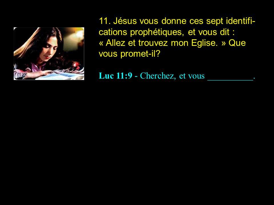 11. Jésus vous donne ces sept identifi-cations prophétiques, et vous dit : « Allez et trouvez mon Eglise. » Que vous promet-il