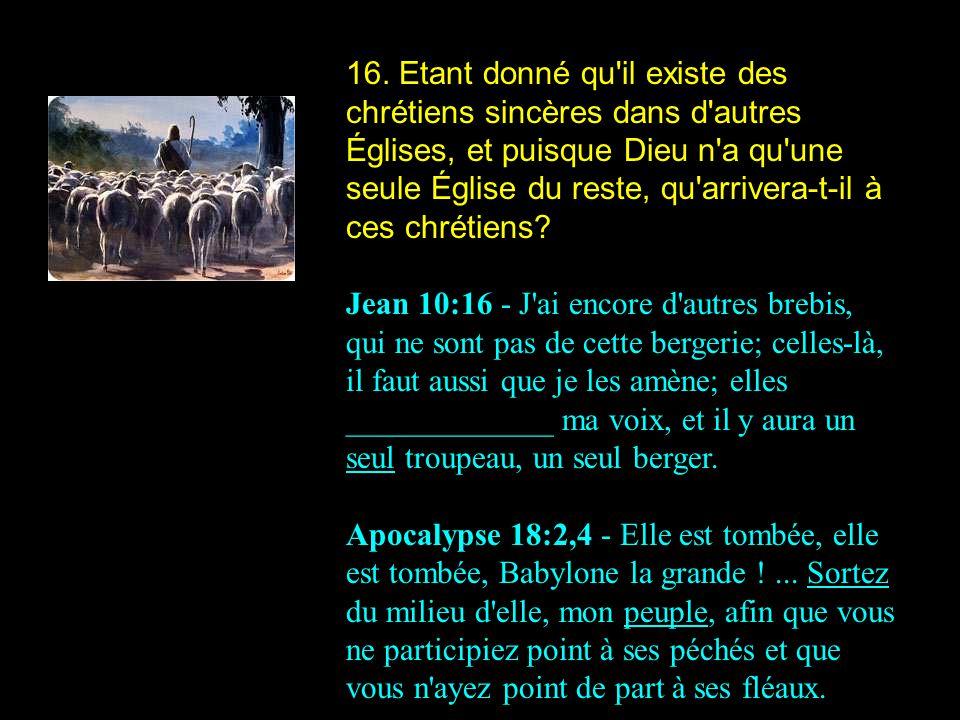 16. Etant donné qu il existe des chrétiens sincères dans d autres Églises, et puisque Dieu n a qu une seule Église du reste, qu arrivera-t-il à ces chrétiens