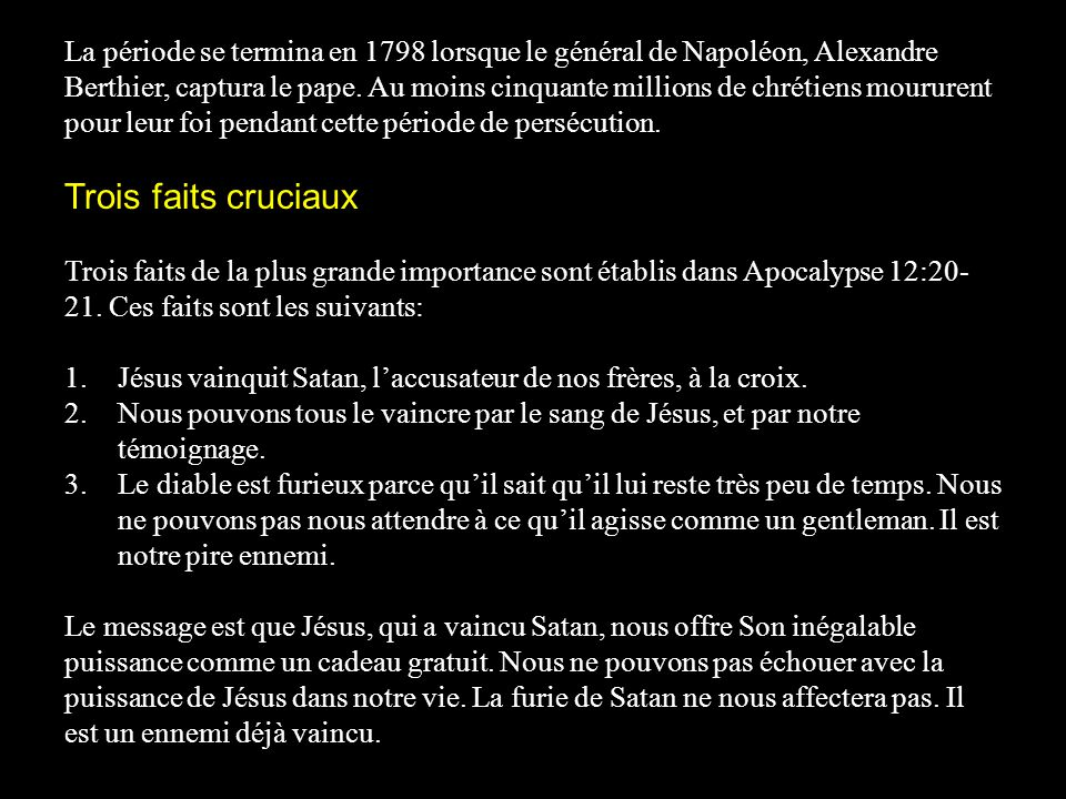 La période se termina en 1798 lorsque le général de Napoléon, Alexandre Berthier, captura le pape. Au moins cinquante millions de chrétiens moururent pour leur foi pendant cette période de persécution.