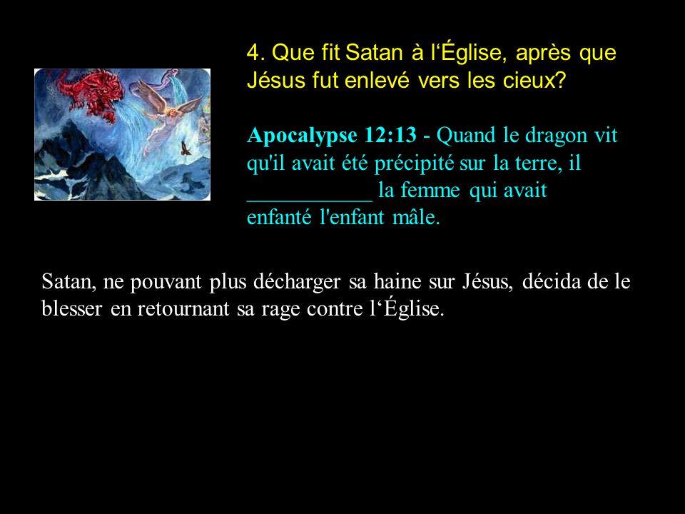 4. Que fit Satan à l'Église, après que Jésus fut enlevé vers les cieux
