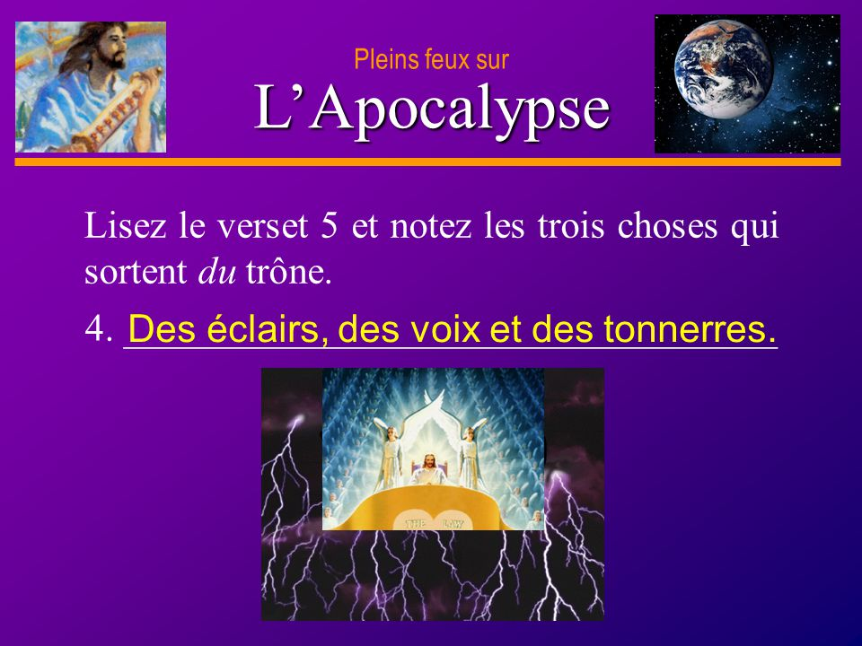 Pleins feux sur L'Apocalypse. Lisez le verset 5 et notez les trois choses qui sortent du trône. 4. __________________________________.
