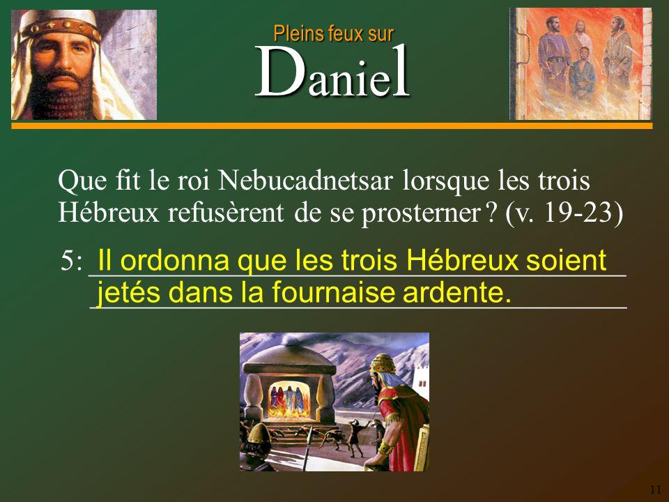 Que fit le roi Nebucadnetsar lorsque les trois Hébreux refusèrent de se prosterner (v. 19-23)