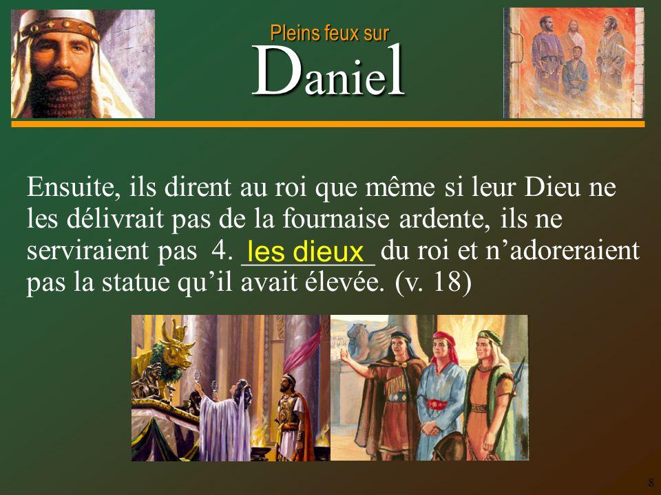 Ensuite, ils dirent au roi que même si leur Dieu ne les délivrait pas de la fournaise ardente, ils ne serviraient pas 4. _________ du roi et n'adoreraient pas la statue qu'il avait élevée. (v. 18)