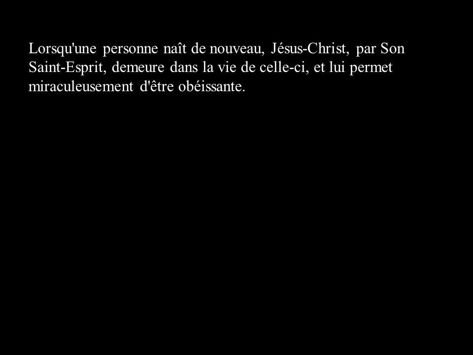 Lorsqu une personne naît de nouveau, Jésus-Christ, par Son Saint-Esprit, demeure dans la vie de celle-ci, et lui permet miraculeusement d être obéissante.