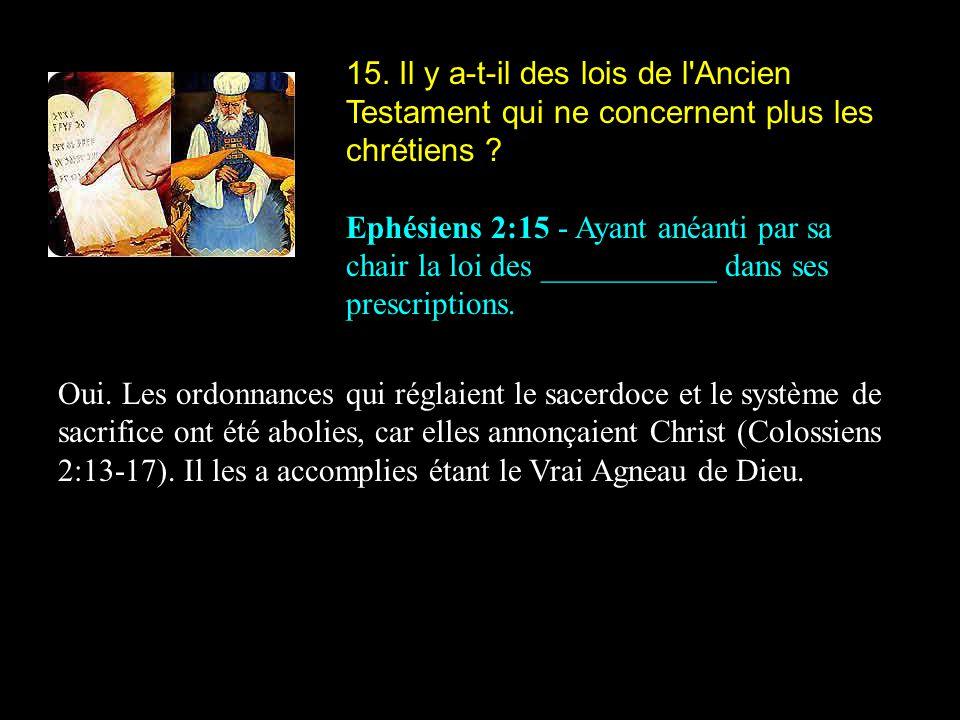 15. Il y a-t-il des lois de l Ancien Testament qui ne concernent plus les chrétiens