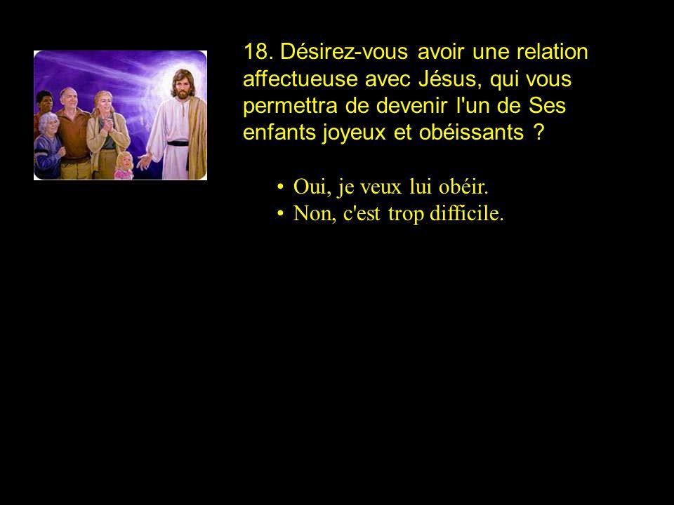 18. Désirez-vous avoir une relation affectueuse avec Jésus, qui vous permettra de devenir l un de Ses enfants joyeux et obéissants