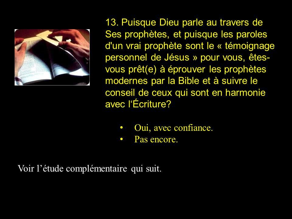 13. Puisque Dieu parle au travers de Ses prophètes, et puisque les paroles d un vrai prophète sont le « témoignage personnel de Jésus » pour vous, êtes-vous prêt(e) à éprouver les prophètes modernes par la Bible et à suivre le conseil de ceux qui sont en harmonie avec l'Écriture