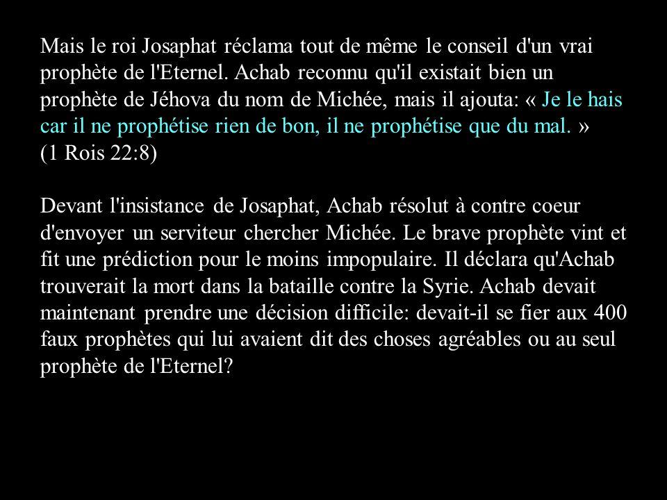 Mais le roi Josaphat réclama tout de même le conseil d un vrai prophète de l Eternel. Achab reconnu qu il existait bien un prophète de Jéhova du nom de Michée, mais il ajouta: « Je le hais car il ne prophétise rien de bon, il ne prophétise que du mal. » (1 Rois 22:8)