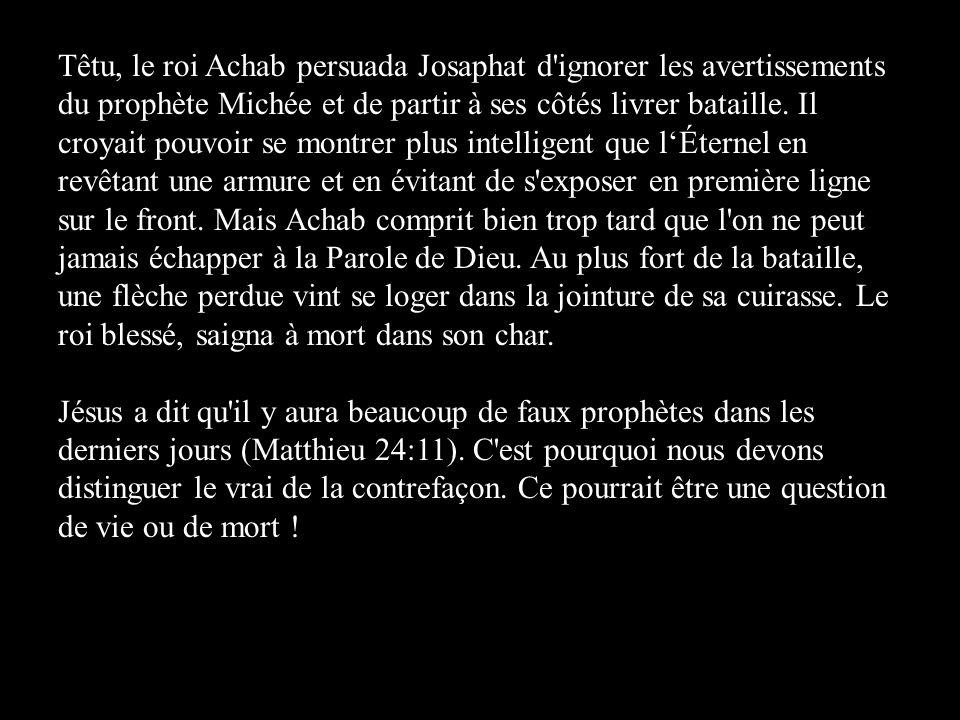 Têtu, le roi Achab persuada Josaphat d ignorer les avertissements du prophète Michée et de partir à ses côtés livrer bataille. Il croyait pouvoir se montrer plus intelligent que l'Éternel en revêtant une armure et en évitant de s exposer en première ligne sur le front. Mais Achab comprit bien trop tard que l on ne peut jamais échapper à la Parole de Dieu. Au plus fort de la bataille, une flèche perdue vint se loger dans la jointure de sa cuirasse. Le roi blessé, saigna à mort dans son char.