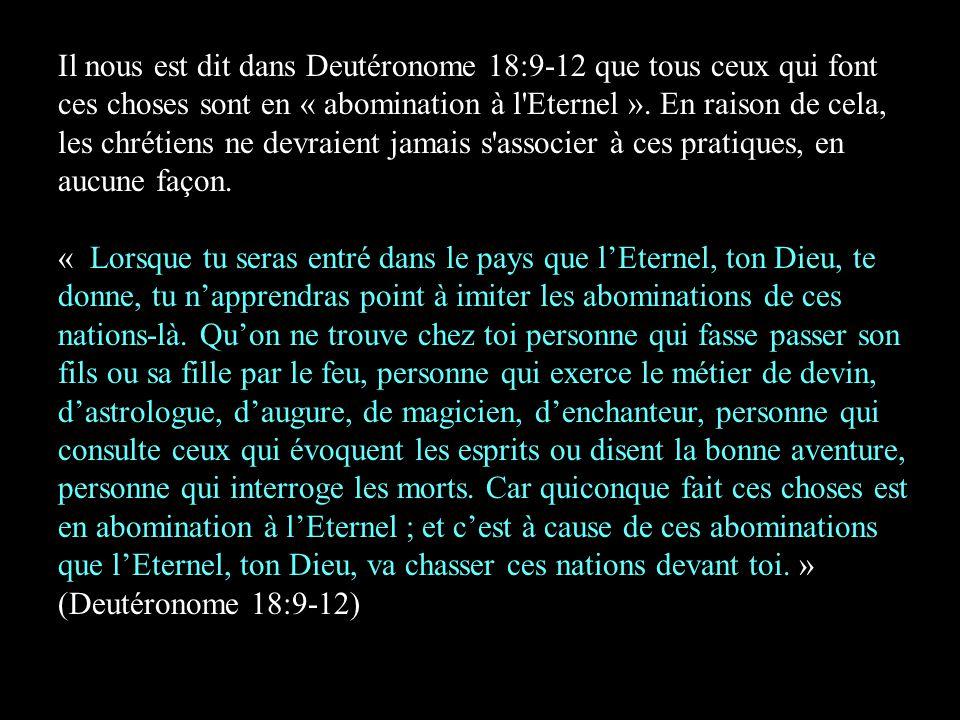 Il nous est dit dans Deutéronome 18:9-12 que tous ceux qui font ces choses sont en « abomination à l Eternel ». En raison de cela, les chrétiens ne devraient jamais s associer à ces pratiques, en aucune façon.