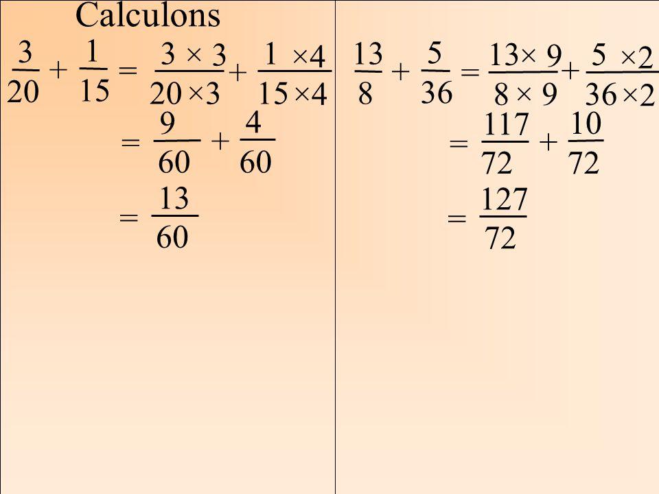Calculons 3. 20. = 1. 15. + 3. 20. 1. 15. + ×3. × 3. ×4. = 9. 60. 4. 13. 13. 5.