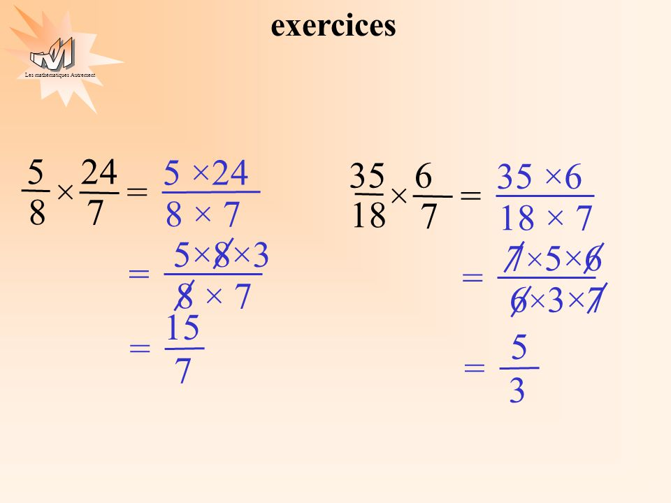 exercices 35 18 6 7 × = 5 24 7 15 = 5 ×24 8 × 7 5×8×3 35 ×6 18 × 7 3 5 = 7×5×6 6×3×7 × = 8 7