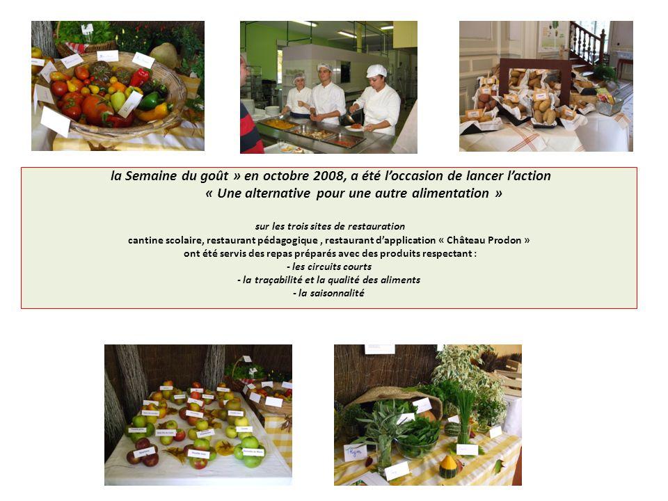 la Semaine du goût » en octobre 2008, a été l'occasion de lancer l'action « Une alternative pour une autre alimentation » sur les trois sites de restauration cantine scolaire, restaurant pédagogique , restaurant d'application « Château Prodon » ont été servis des repas préparés avec des produits respectant : - les circuits courts - la traçabilité et la qualité des aliments - la saisonnalité