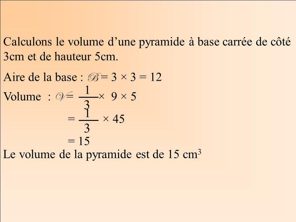 Calculons le volume d'une pyramide à base carrée de côté 3cm et de hauteur 5cm.