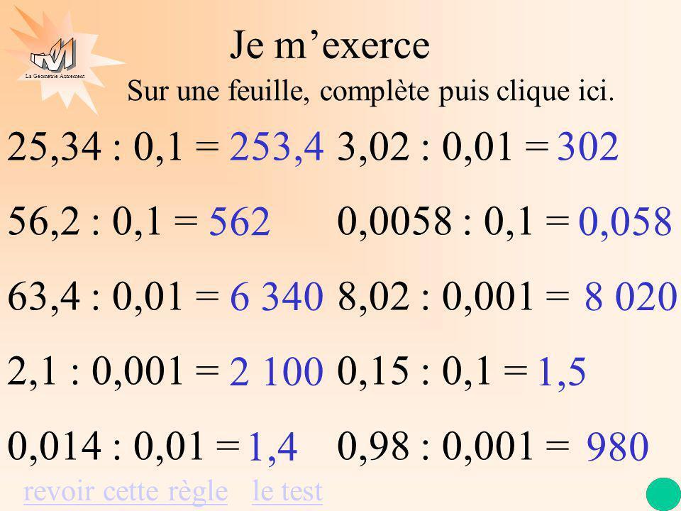 Je m'exerce Sur une feuille, complète puis clique ici. 25,34 : 0,1 = 56,2 : 0,1 = 63,4 : 0,01 = 2,1 : 0,001 =