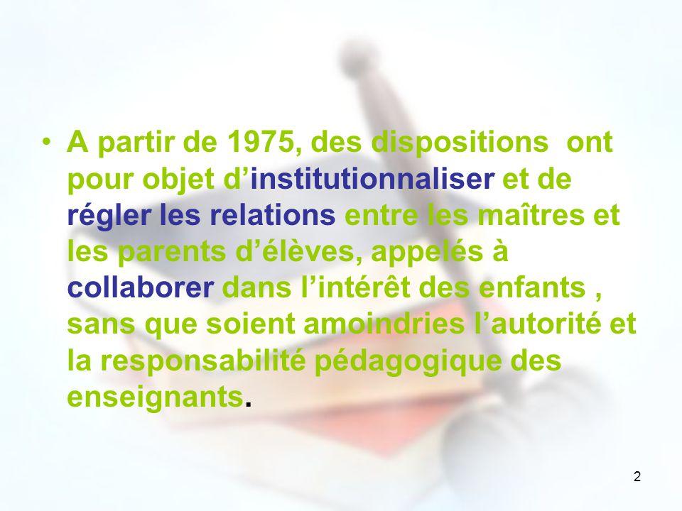 A partir de 1975, des dispositions ont pour objet d'institutionnaliser et de régler les relations entre les maîtres et les parents d'élèves, appelés à collaborer dans l'intérêt des enfants , sans que soient amoindries l'autorité et la responsabilité pédagogique des enseignants.