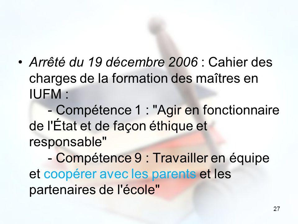 Arrêté du 19 décembre 2006 : Cahier des charges de la formation des maîtres en IUFM : - Compétence 1 : Agir en fonctionnaire de l État et de façon éthique et responsable - Compétence 9 : Travailler en équipe et coopérer avec les parents et les partenaires de l école