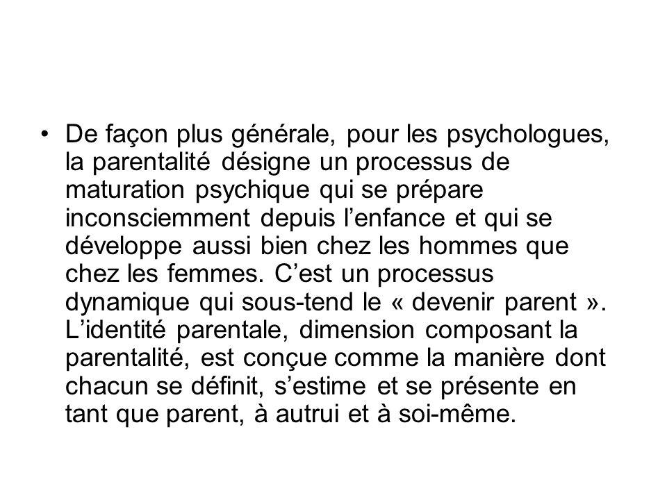 De façon plus générale, pour les psychologues, la parentalité désigne un processus de maturation psychique qui se prépare inconsciemment depuis l'enfance et qui se développe aussi bien chez les hommes que chez les femmes.