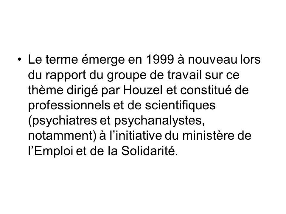 Le terme émerge en 1999 à nouveau lors du rapport du groupe de travail sur ce thème dirigé par Houzel et constitué de professionnels et de scientifiques (psychiatres et psychanalystes, notamment) à l'initiative du ministère de l'Emploi et de la Solidarité.