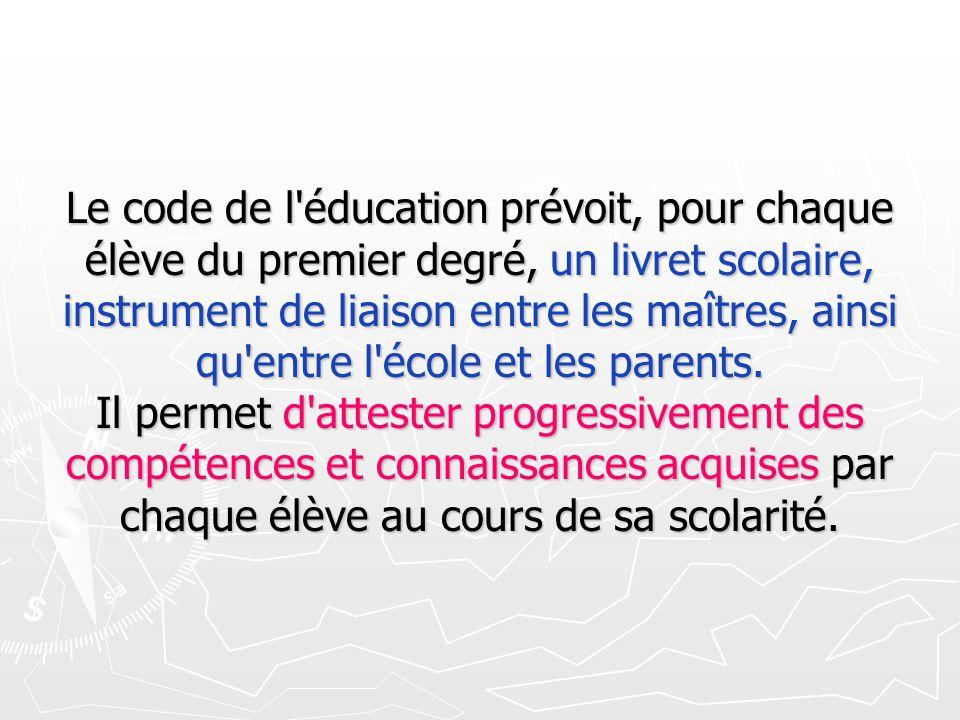 Le code de l éducation prévoit, pour chaque élève du premier degré, un livret scolaire, instrument de liaison entre les maîtres, ainsi qu entre l école et les parents. Il permet d attester progressivement des compétences et connaissances acquises par chaque élève au cours de sa scolarité.