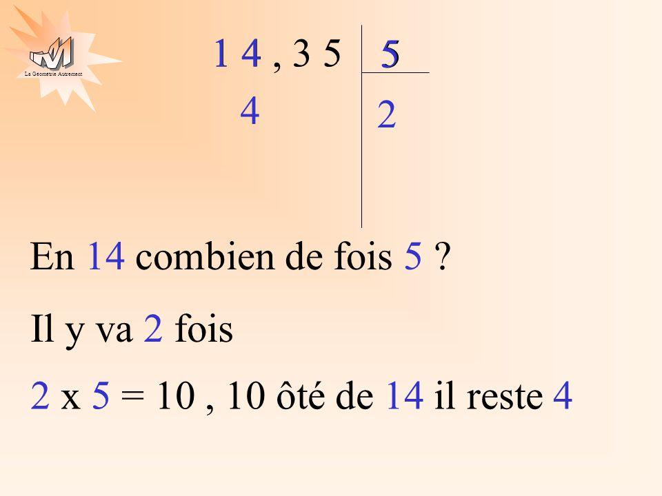 1 4 , 3 5 5 1 4 5 4 2 En 14 combien de fois 5 Il y va 2 fois 2 x 5 = 10 , 10 ôté de 14 il reste 4
