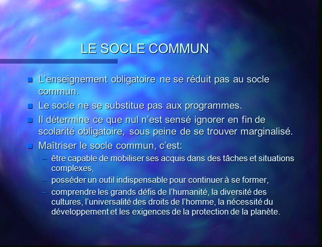 LE SOCLE COMMUN L'enseignement obligatoire ne se réduit pas au socle commun. Le socle ne se substitue pas aux programmes.